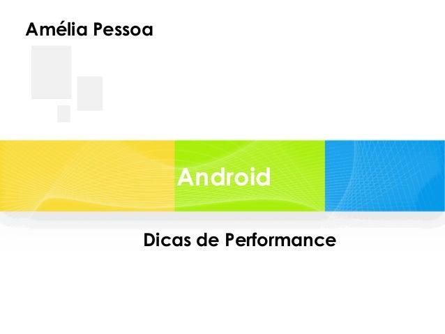 Amélia Pessoa  Android Dicas de Performance