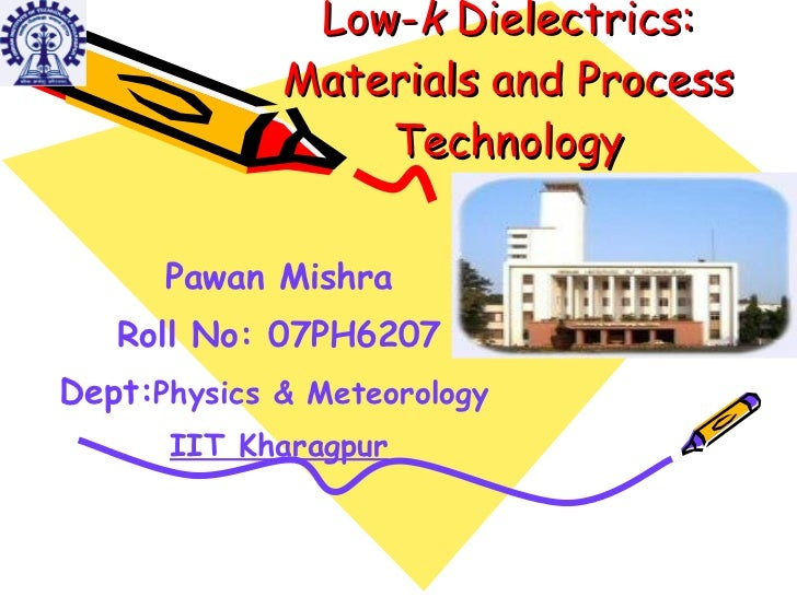 Low- k  Dielectrics: Materials and Process Technology Pawan Mishra Roll No: 07PH6207 Dept: Physics & Meteorology   IIT Kha...
