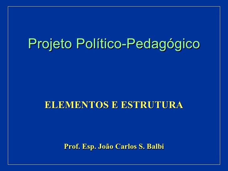 Projeto Político-Pedagógico ELEMENTOS E ESTRUTURA Prof. Esp. João Carlos S. Balbi
