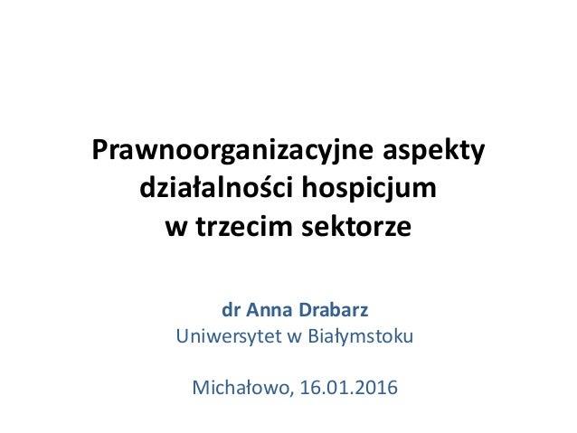 Prawnoorganizacyjne aspekty działalności hospicjum w trzecim sektorze dr Anna Drabarz Uniwersytet w Białymstoku Michałowo,...