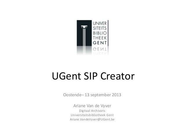 UGent SIP Creator Oostende– 13 september 2013 Ariane Van de Vyver Digitaal Archivaris Universiteitsbibliotheek Gent Ariane...