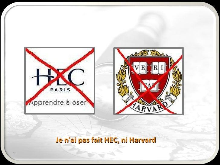 <ul>Je n'ai pas fait HEC, ni Harvard  </ul><ul>.. </ul>