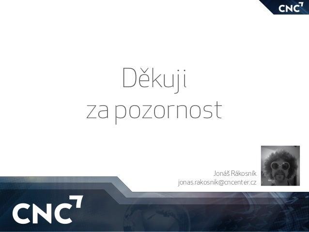 Děkuji za pozornost Jonáš Rákosník jonas.rakosnik@cncenter.cz