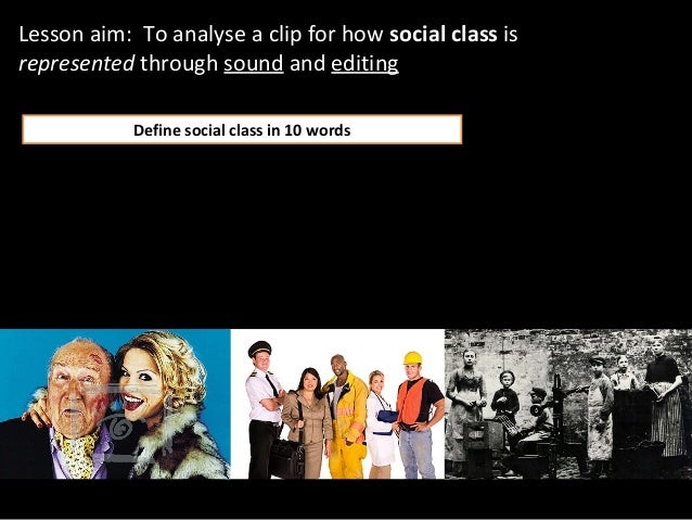 Lesson aim: To analyse a clip for how social class isrepresented through sound and editing            Define social class ...