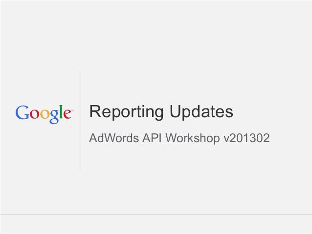 Reporting UpdatesAdWords API Workshop v201302                      Google Confidential and Proprietary