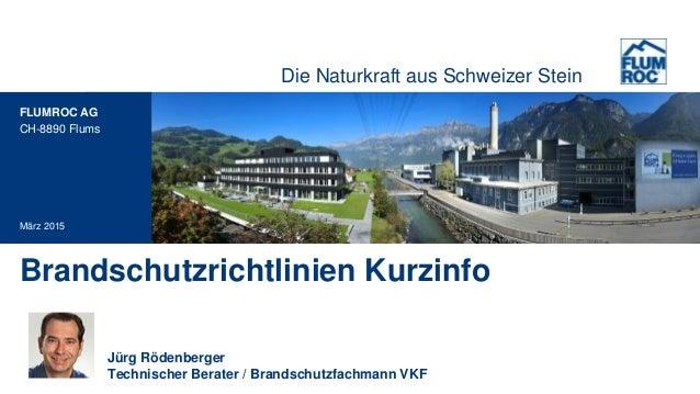 Die Naturkraft aus Schweizer Stein FLUMROC AG CH-8890 Flums Brandschutzrichtlinien Kurzinfo März 2015 Jürg Rödenberger Tec...
