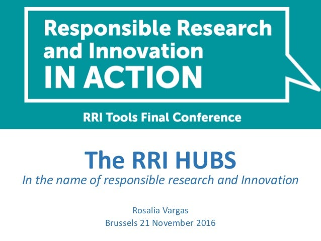The RRI HUBS In the name of responsible research and Innovation Rosalia Vargas Brussels 21 November 2016