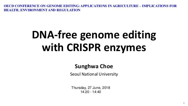 1 DNA-free genome editing with CRISPR enzymes Sunghwa Choe Seoul National University Thursday, 27 June, 2018 14:20 - 14:40...