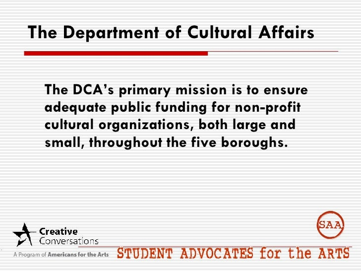 The Department of Cultural Affairs <ul><li>The DCA's primary mission is to ensure adequate public funding for non-profit c...