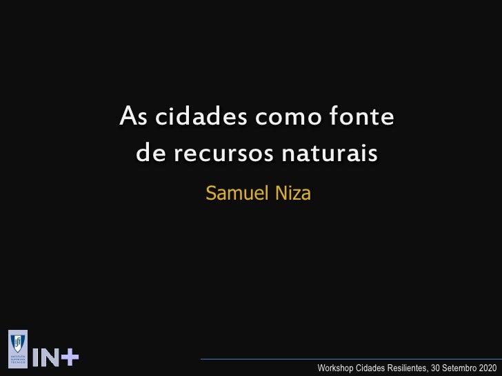 As cidades como fonte  de recursos naturais       Samuel Niza                         Workshop Cidades Resilientes, 30 Set...