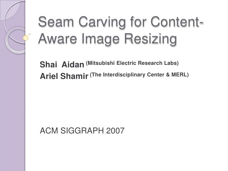 Seam Carving for Content-Aware Image Resizing<br />Shai  Aidan (Mitsubishi Electric Research Labs)<br />Ariel Shamir (The ...