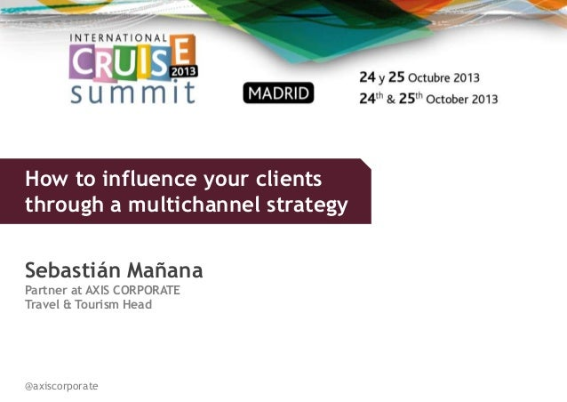 How to influence your clients through a multichannel strategy Sebastián Mañana Partner at AXIS CORPORATE Travel & Tourism ...