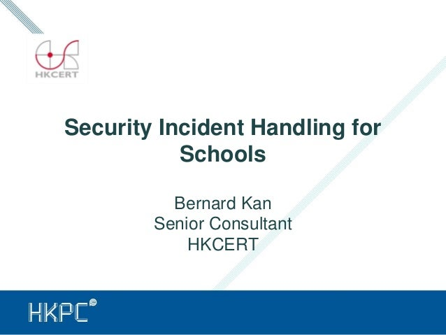 Security Incident Handling for Schools Bernard Kan Senior Consultant HKCERT