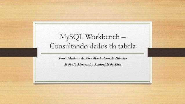 MySQL Workbench – Consultando dados da tabela Profª. Marlene da Silva Maximiano de Oliveira & Profª. Alessandra Aparecida ...