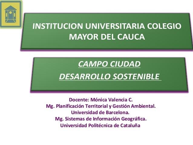 Docente: Mónica Valencia C.Mg. Planificación Territorial y Gestión Ambiental.Universidad de Barcelona.Mg. Sistemas de Info...