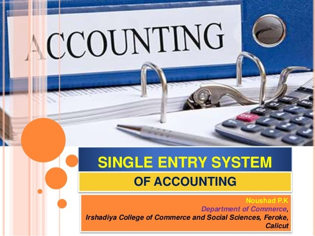 SINGLE ENTRY SYSTEM OF ACCOUNTING Noushad P.K Department of Commerce, Irshadiya College of Commerce and Social Sciences, F...