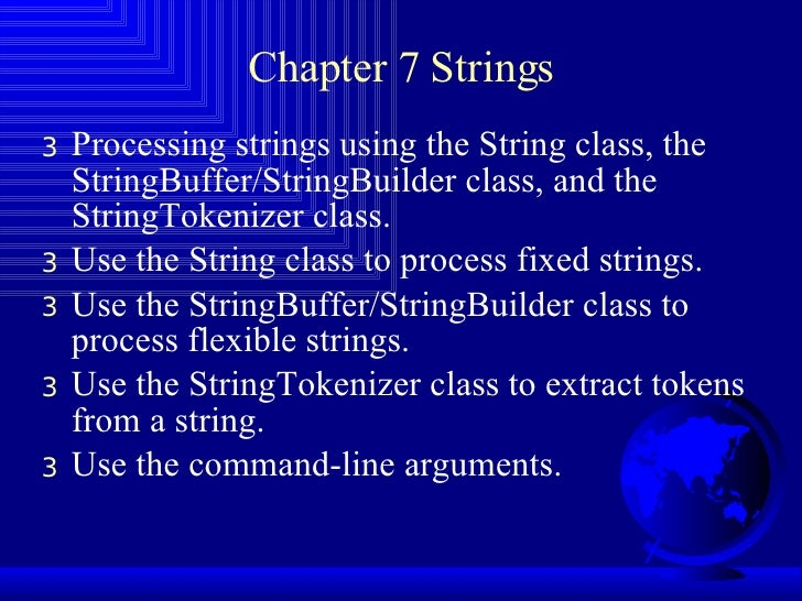 Chapter 7 Strings <ul><li>Processing strings using the String class, the StringBuffer/StringBuilder class, and the StringT...