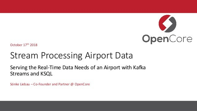 Stream Processing Airport Data Sönke Liebau – Co-Founder and Partner @ OpenCore October 17th 2018 Serving the Real-Time Da...