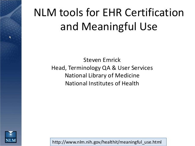 http://www.nlm.nih.gov/healthit/meaningful_use.htmlNLM tools for EHR Certificationand Meaningful UseSteven EmrickHead, Ter...