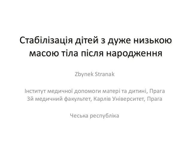 Стабілізація дітей з дуже низькою  масою тіла після народження                  Zbynek Stranak Інститут медичної допомоги ...