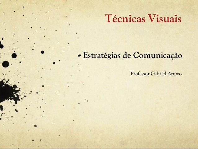 Técnicas VisuaisEstratégias de Comunicação            Professor Gabriel Arroyo