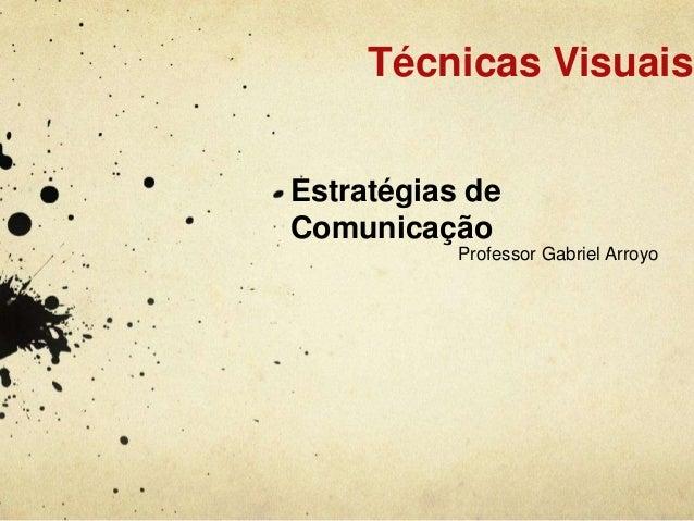 Técnicas VisuaisEstratégias deComunicação           Professor Gabriel Arroyo