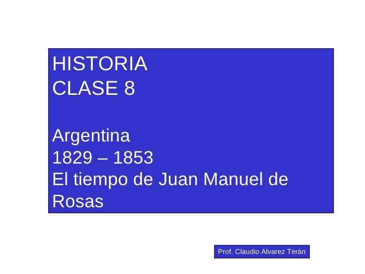 HISTORIA CLASE 8 Argentina 1829 – 1853 El tiempo de Juan Manuel de Rosas Prof. Claudio Alvarez Terán