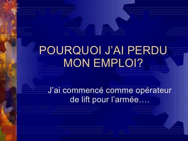 POURQUOI J'AI PERDU MON EMPLOI? J'ai commencé comme opérateur de lift pour l'armée….