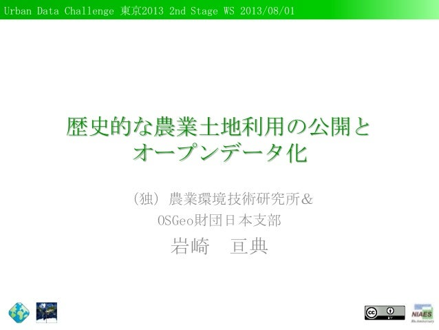 Urban Data Challenge 東京2013 2nd Stage WS 2013/08/01 歴史的な農業土地利用の公開と オープンデータ化 (独)農業環境技術研究所& OSGeo財団日本支部 岩崎 亘典