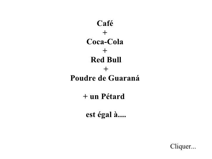 Café  +  Coca-Cola  +  Red Bull +  Poudre de Guaraná  + un Pétard  est égal à.... Cliquer...