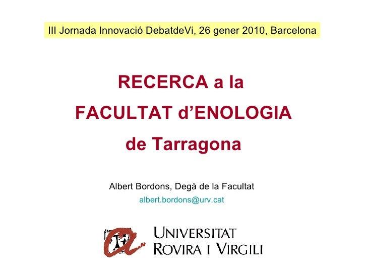 RECERCA a la  FACULTAT d'ENOLOGIA de Tarragona III Jornada Innovació DebatdeVi, 26 gener 2010, Barcelona Albert Bordons, D...