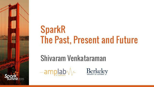 SparkR The Past, Present and Future Shivaram Venkataraman