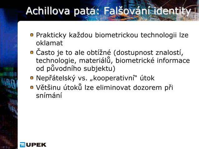 Achillova pata: Falšování identity  Prakticky každou biometrickou technologii lze  oklamat  Často je to ale obtížné (dostu...