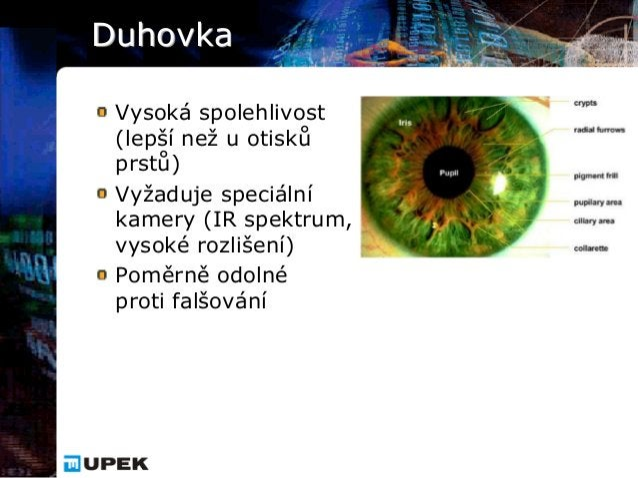 Duhovka Vysoká spolehlivost (lepší než u otisků prstů) Vyžaduje speciální kamery (IR spektrum, vysoké rozlišení) Poměrně o...