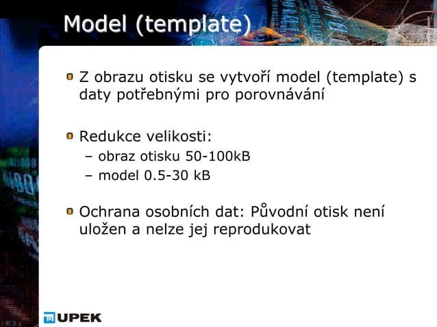 Model (template) Z obrazu otisku se vytvoří model (template) s daty potřebnými pro porovnávání Redukce velikosti: – obraz ...