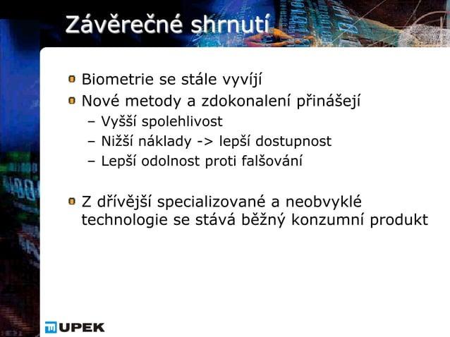 Závěrečné shrnutí Biometrie se stále vyvíjí Nové metody a zdokonalení přinášejí – Vyšší spolehlivost – Nižší náklady -> le...