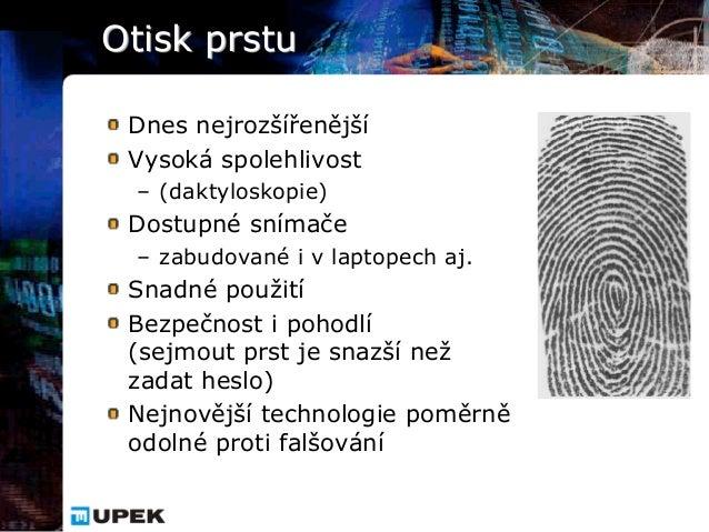 Otisk prstu Dnes nejrozšířenější Vysoká spolehlivost – (daktyloskopie) Dostupné snímače – zabudované i v laptopech aj. Sna...