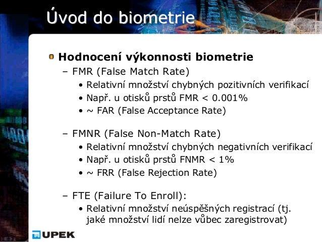 Úvod do biometrie Hodnocení výkonnosti biometrie – FMR (False Match Rate)    • Relativní množství chybných pozitivních ver...