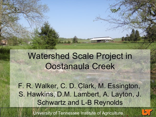University of Tennessee Institute of Agriculture Watershed Scale Project in Oostanaula Creek F. R. Walker, C. D. Clark, M....