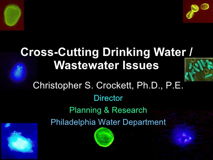 Cross-Cutting Drinking Water / Wastewater Issues Christopher S. Crockett, Ph.D., P.E. Director Planning & Research Philade...