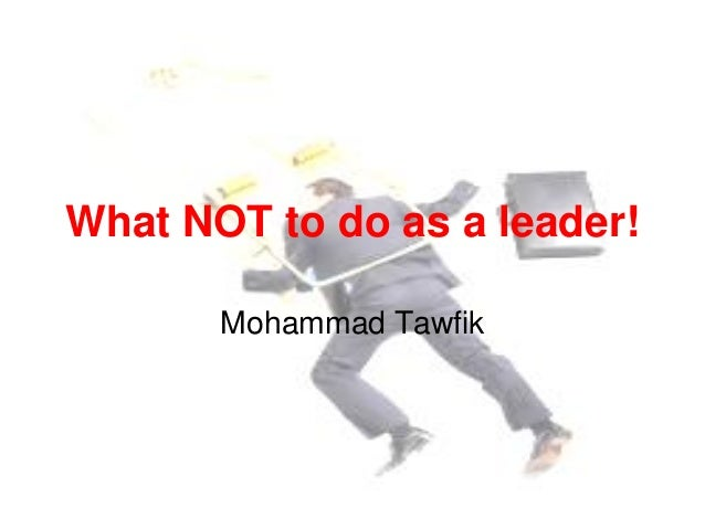 What NOT to do as a leader! Mohammad Tawfik  What NOT to do as a leader! Mohammad Tawfik  #WikiCourses http://WikiCourses....