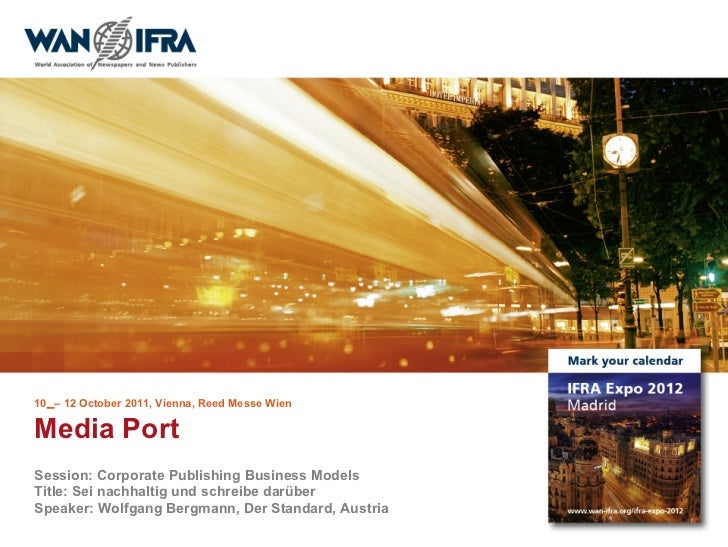 10 – 12 October 2011, Vienna, Reed Messe WienMedia PortSession: Corporate Publishing Business ModelsTitle: Sei nachhaltig ...