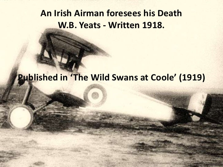 An Irish Airman foresees his Death         W.B. Yeats - Written 1918.Published in 'The Wild Swans at Coole' (1919)