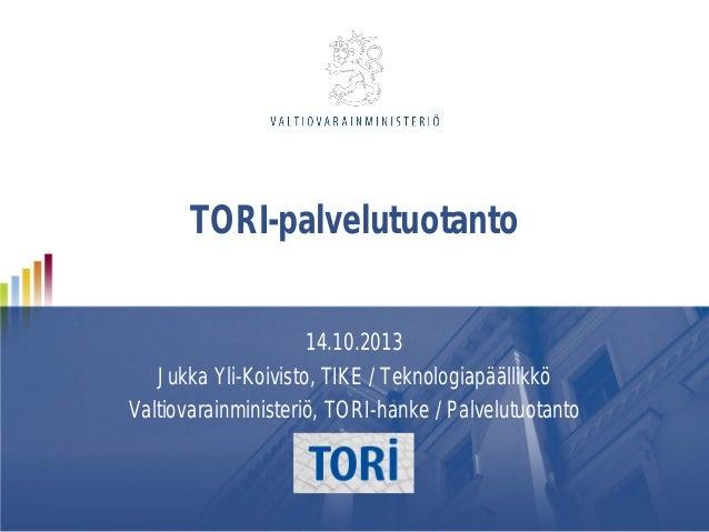 TORI-palvelutuotanto 14.10.2013 Jukka Yli-Koivisto, TIKE / Teknologiapäällikkö Valtiovarainministeriö, TORI-hanke / Palvel...