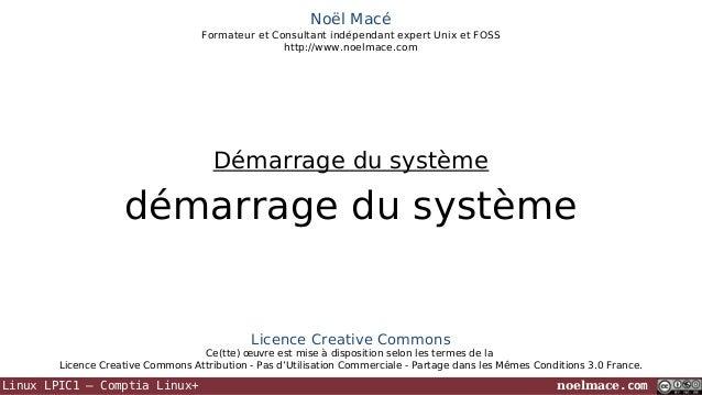 Noël Macé Formateur et Consultant indépendant expert Unix et FOSS http://www.noelmace.com  Démarrage du système  démarrage...
