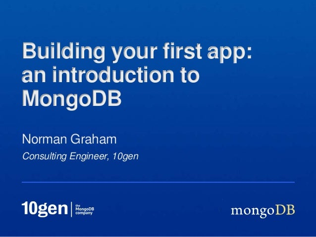 Consulting Engineer, 10gen Norman Graham Building your first app: an introduction to MongoDB