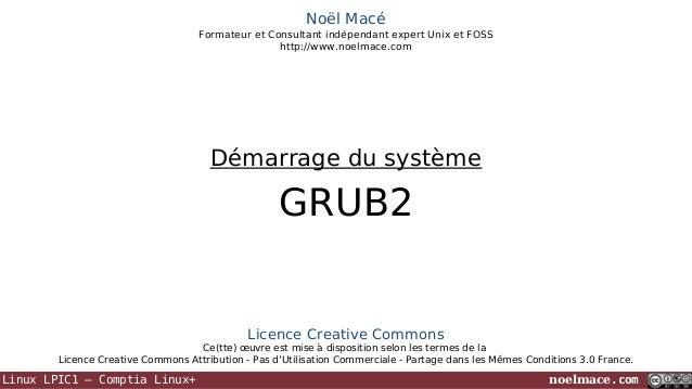 Noël Macé Formateur et Consultant indépendant expert Unix et FOSS http://www.noelmace.com  Démarrage du système  GRUB2  Li...