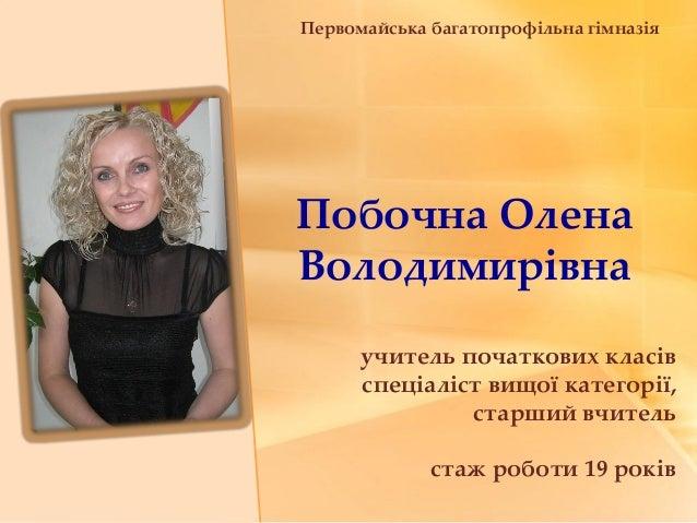 Побочна ОленаВолодимирівнаучитель початкових класівспеціаліст вищої категорії,старший вчительстаж роботи 19 роківПервомайс...