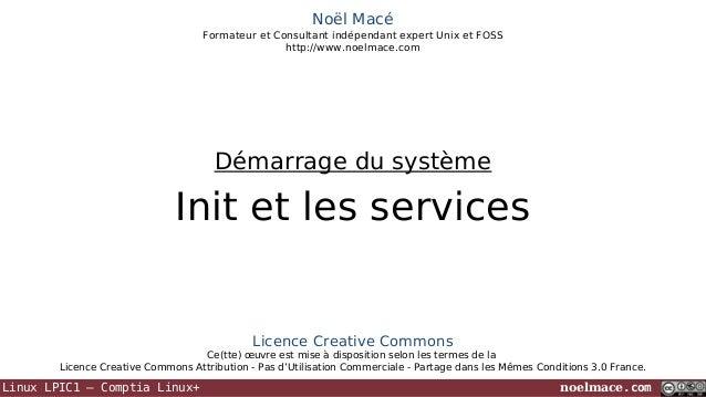 Noël Macé Formateur et Consultant indépendant expert Unix et FOSS http://www.noelmace.com  Démarrage du système  Init et l...