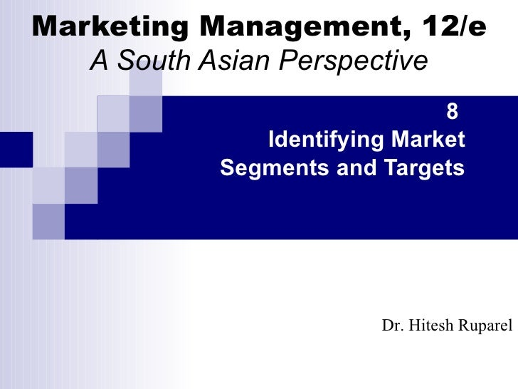 Marketing Management, 12/e A South Asian Perspective 8  Identifying Market Segments and Targets Dr. Hitesh Ruparel
